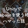 UnityでFirebaseを使う時にハマった話