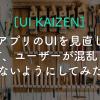 【UI KAIZEN】アプリのUIを見直して、ユーザーが混乱しないようにしてみた