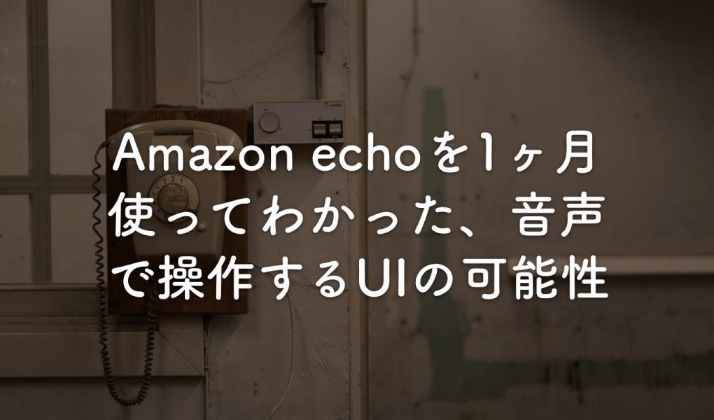 Amazon echoを1ヶ月使ってわかった、音声で操作するUIの可能性