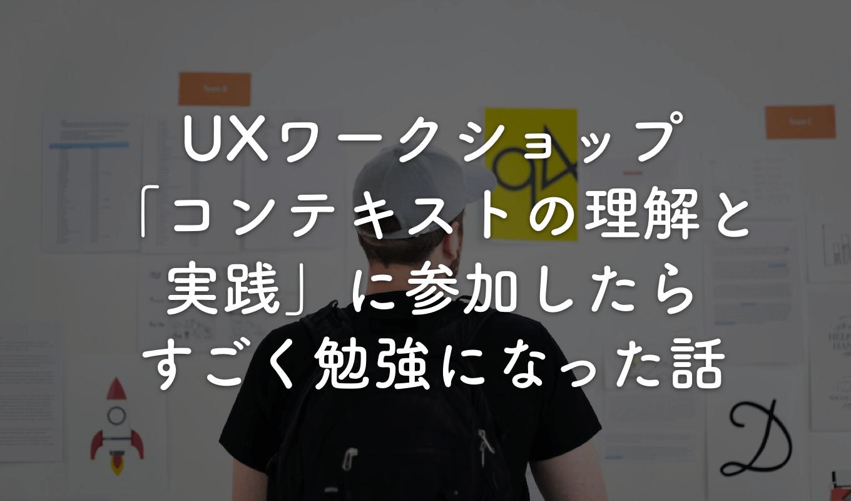 UXワークショップ「コンテキストの理解と実践」に参加したら、すごく勉強になった話