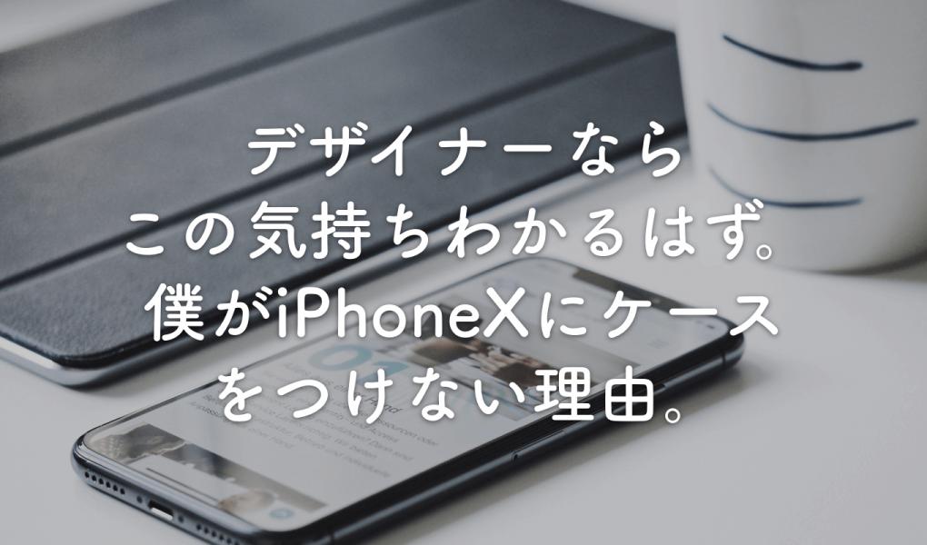 デザイナーならこの気持ちわかるはず。僕がiPhoneXにケースをつけない理由。