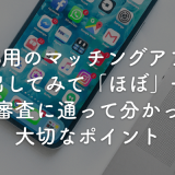 iOS用のマッチングアプリを出してみて「ほぼ」一発で審査に通って分かった大切なポイント
