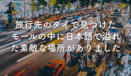 旅行先のタイで見つけたモールの中に日本語で溢れた素敵な場所がありました