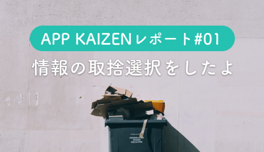 APP KAIZENレポート#01 情報の取捨選択をしたよ