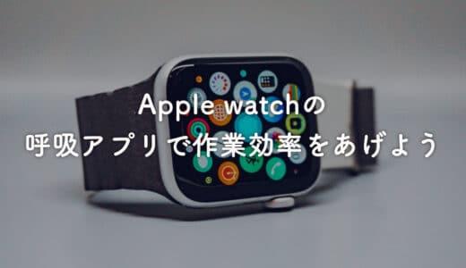 Apple watchの呼吸アプリで作業効率をあげよう